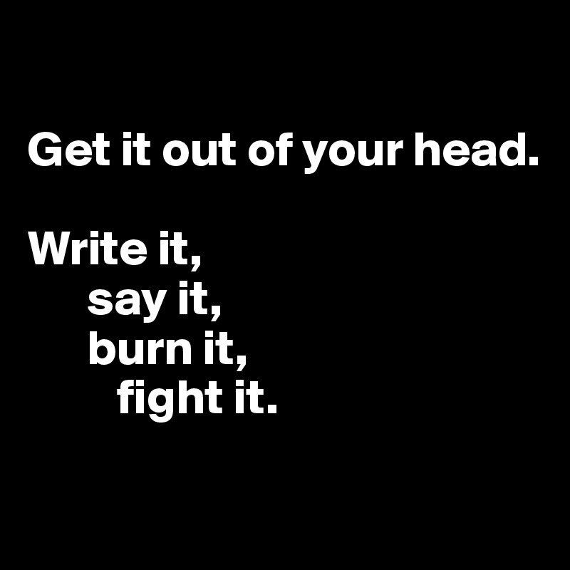 Get it out of your head.  Write it,       say it,       burn it,           fight it.