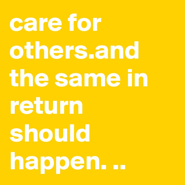 care for others.and the same in return should happen. ..