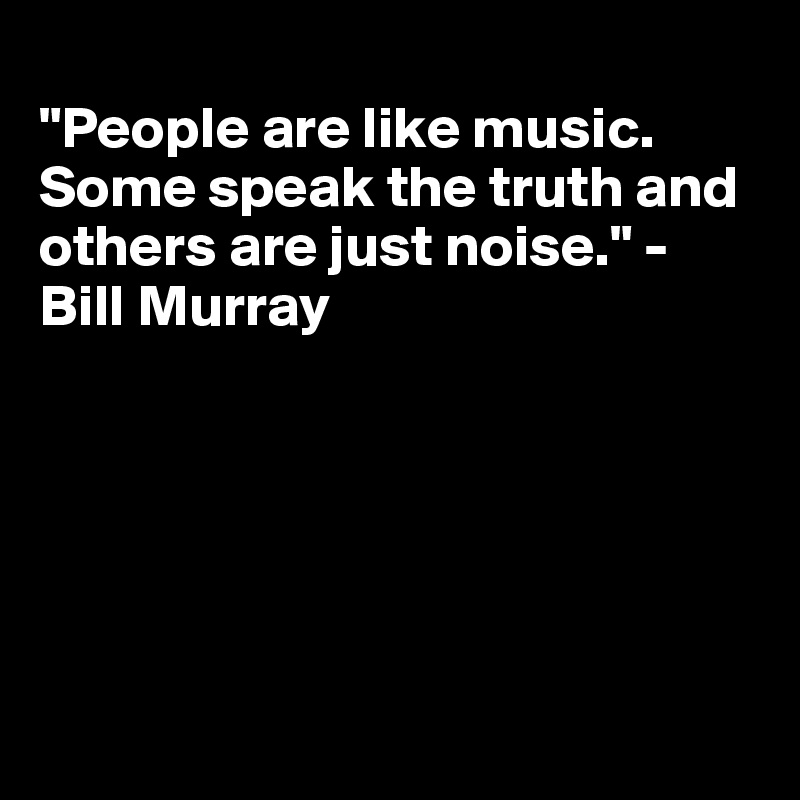 """""""People are like music. Some speak the truth and others are just noise."""" - Bill Murray"""