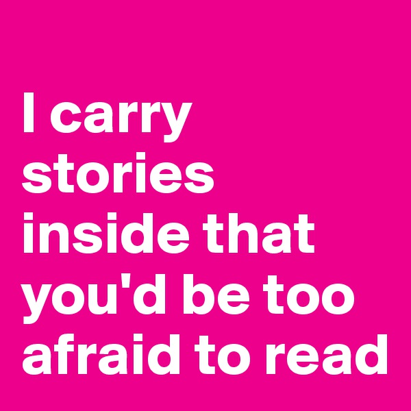 I carry stories inside that you'd be too afraid to read
