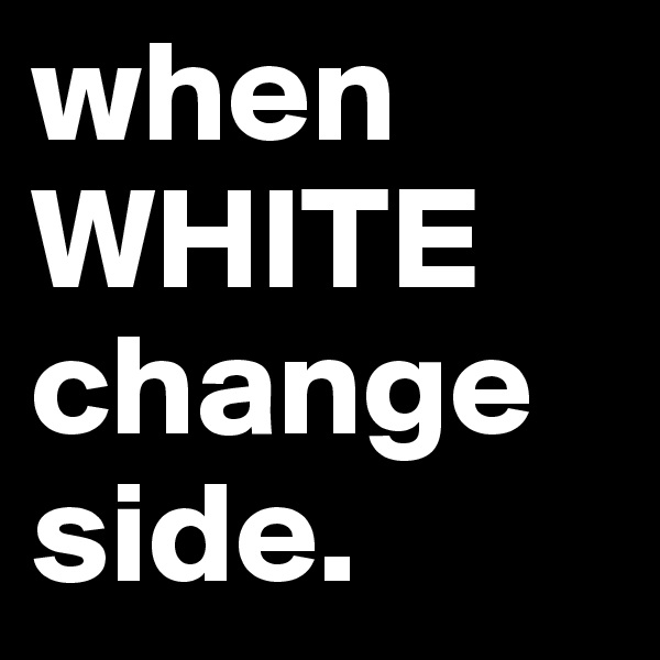 when WHITE change side.