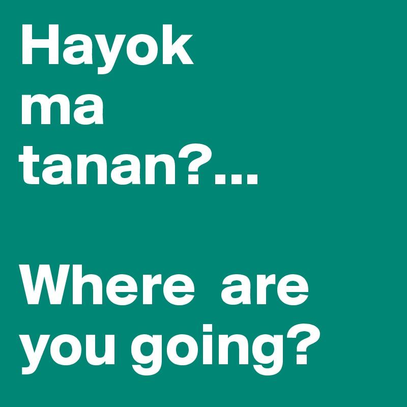 Hayok ma tanan?...  Where  are you going?