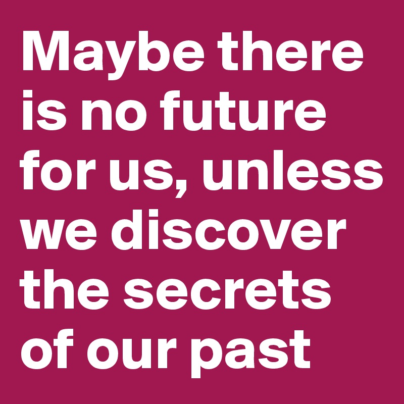 Maybe there is no future for us, unless we discover the secrets of our past