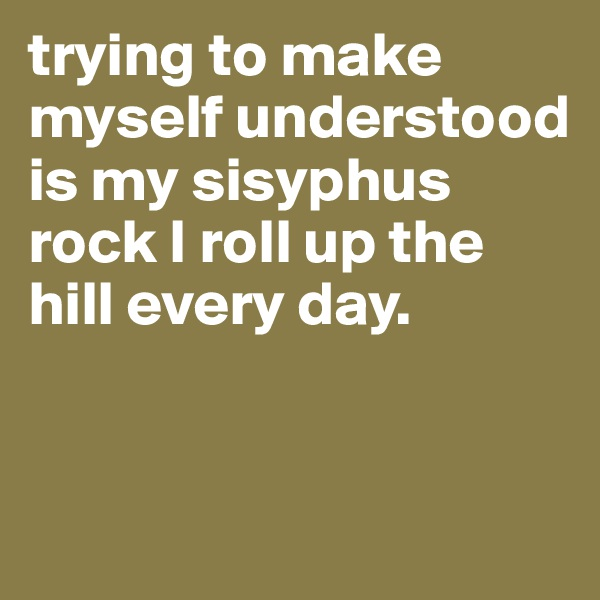 trying to make myself understood is my sisyphus rock I roll up the hill every day.