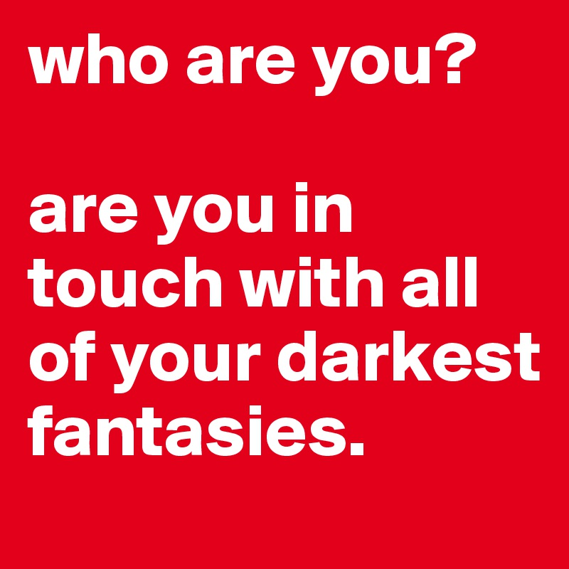 who are you?  are you in touch with all of your darkest fantasies.