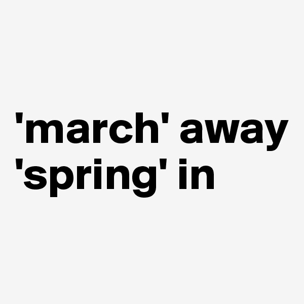 'march' away 'spring' in