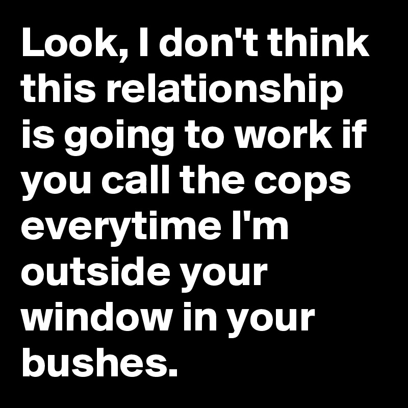 Look, I don't think this relationship is going to work if you call the cops everytime I'm outside your window in your bushes.