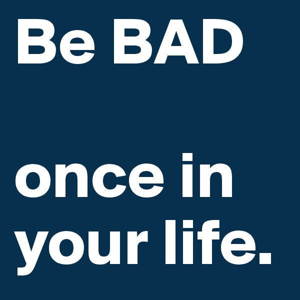 Be BAD  once in          your life.