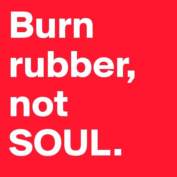 Burn  rubber, not  SOUL.