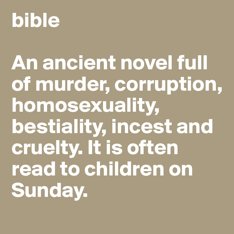 bible  An ancient novel full of murder, corruption, homosexuality, bestiality, incest and cruelty. It is often read to children on Sunday.