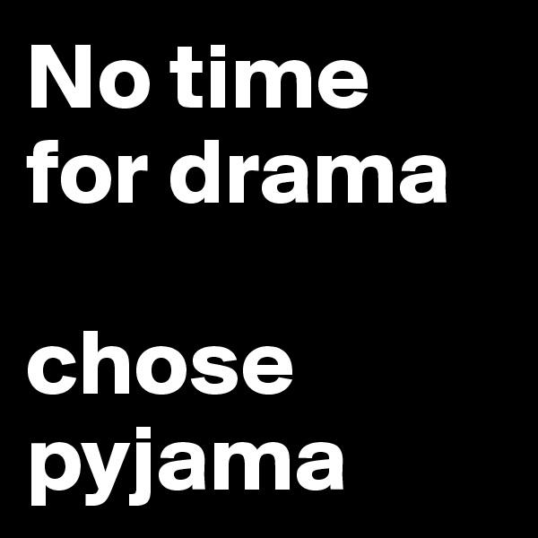 No time  for drama  chose pyjama