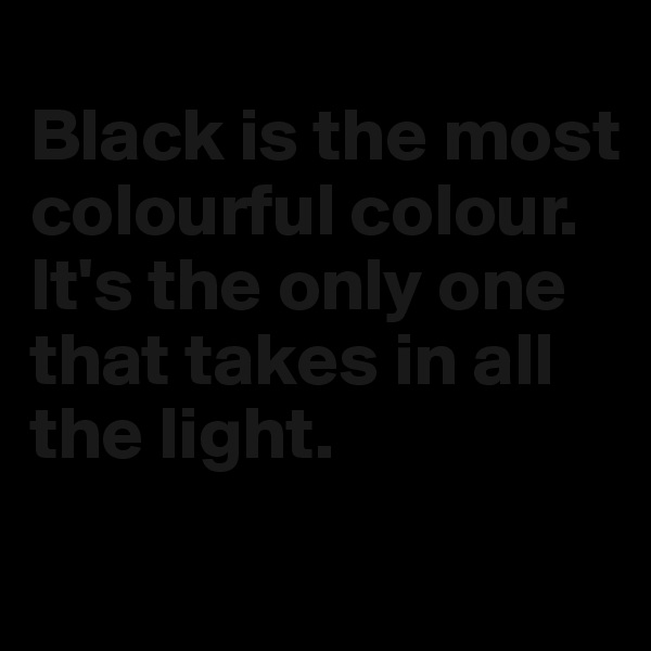 Black is the most colourful colour. It's the only one that takes in all the light.