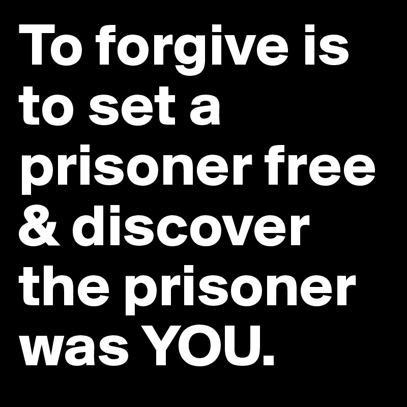 To Forgive Is To Set A Prisoner Free Discover The Prisoner Was You