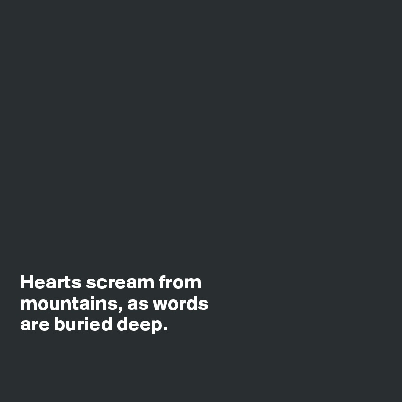 Hearts scream from  mountains, as words  are buried deep.