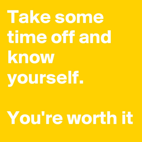 Take some time off and know yourself.  You're worth it