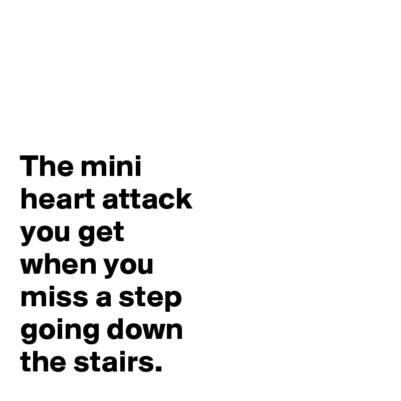 The mini heart attack you get when you miss a step going down the stairs.