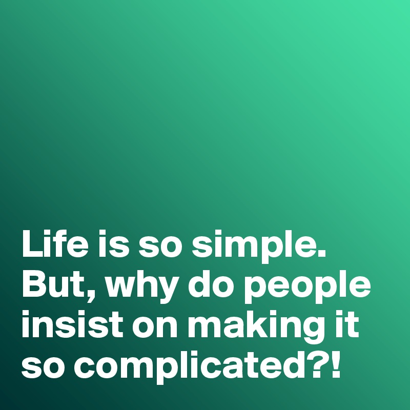 Life is so simple. But, why do people insist on making it so complicated?!