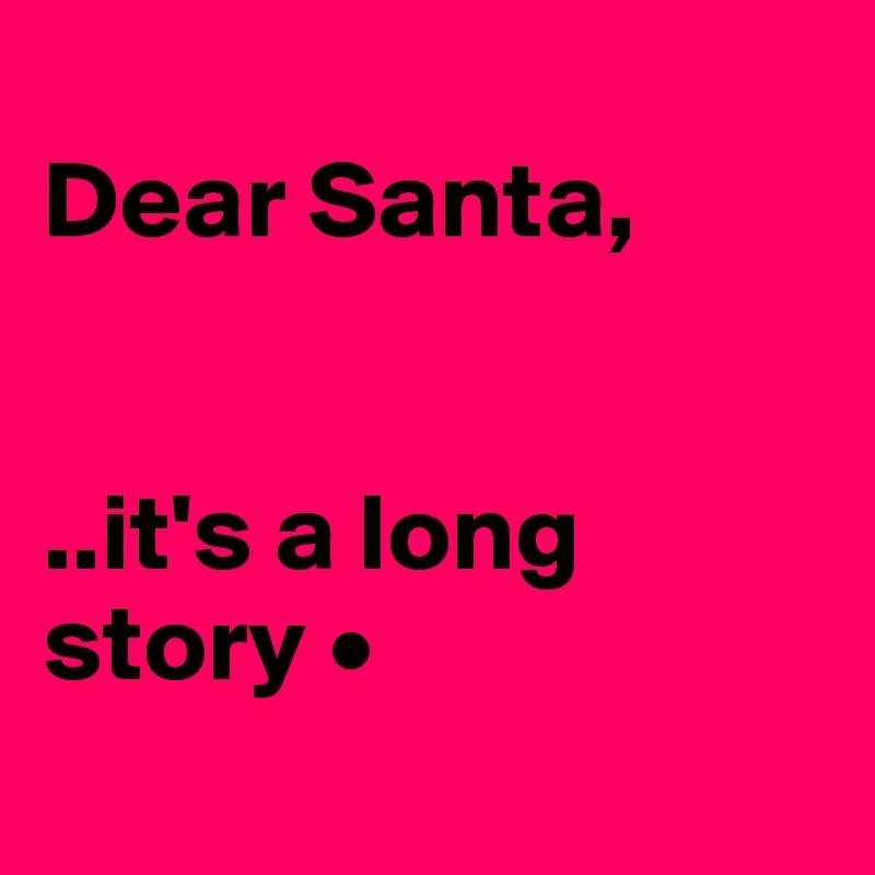 Dear Santa,   ..it's a long story •
