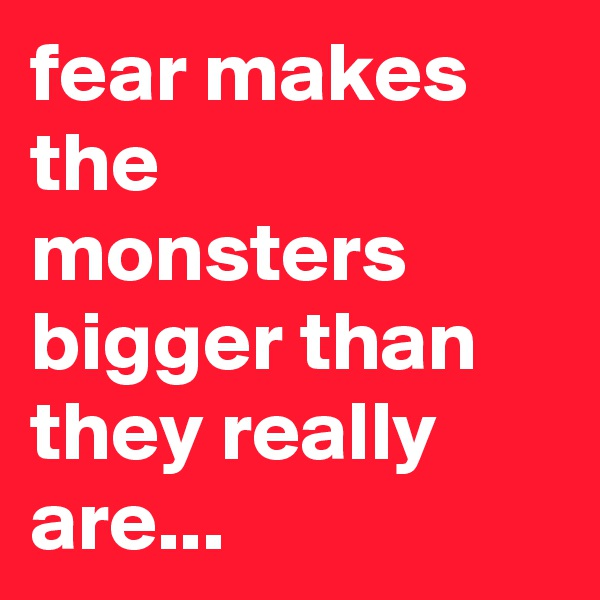 fear makes the monsters bigger than they really are...