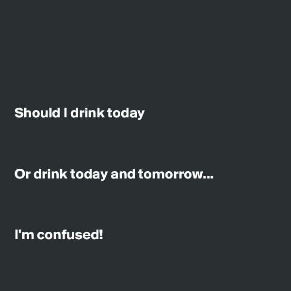 Should I drink today    Or drink today and tomorrow...    I'm confused!