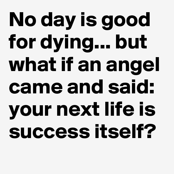 No day is good for dying... but what if an angel came and said: your next life is success itself?