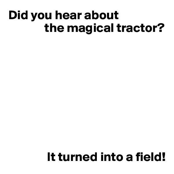 Did you hear about               the magical tractor?                         It turned into a field!