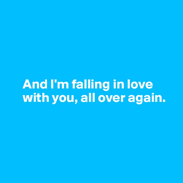 And I'm falling in love       with you, all over again.