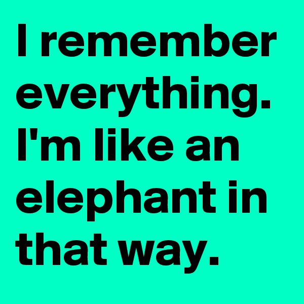 I remember everything. I'm like an elephant in that way.