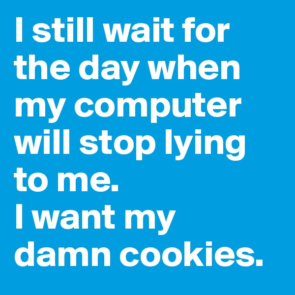 I still wait for the day when my computer will stop lying to me. I want my damn cookies.