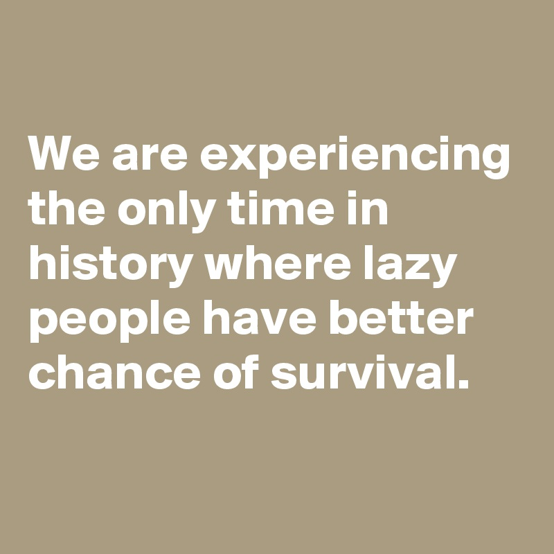 We are experiencing the only time in history where lazy people have better chance of survival.