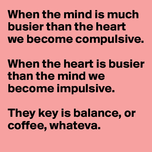 When the mind is much busier than the heart we become compulsive.   When the heart is busier than the mind we become impulsive.  They key is balance, or coffee, whateva.