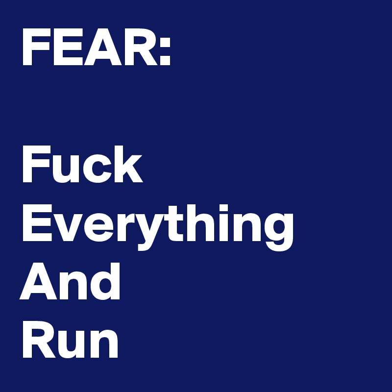 FEAR:  Fuck Everything And  Run