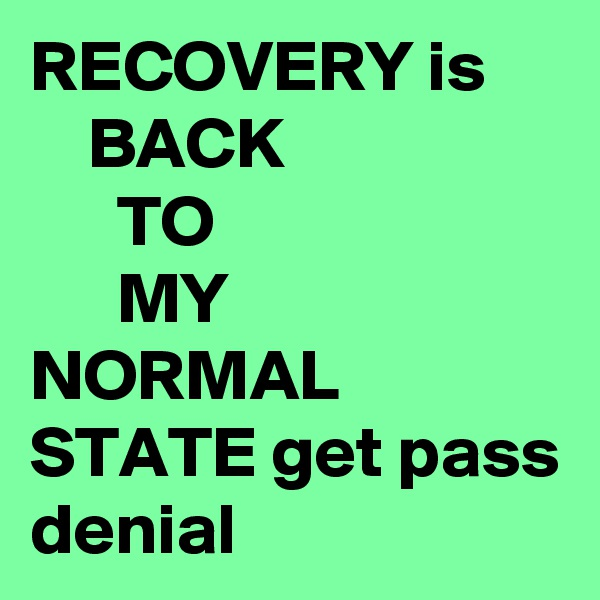 RECOVERY is     BACK       TO       MY NORMAL STATE get pass denial