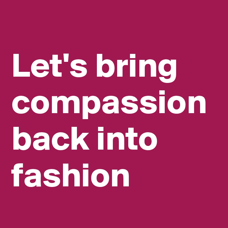 Let's bring compassion back into fashion