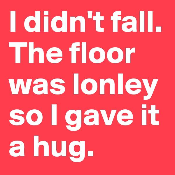 I didn't fall. The floor was lonley so I gave it a hug.