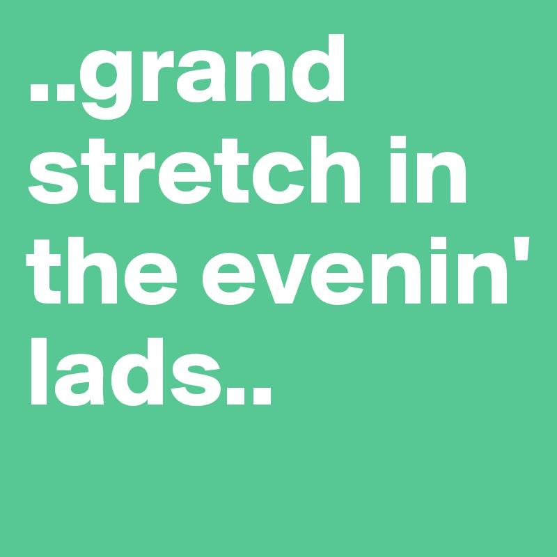 ..grand stretch in the evenin' lads..
