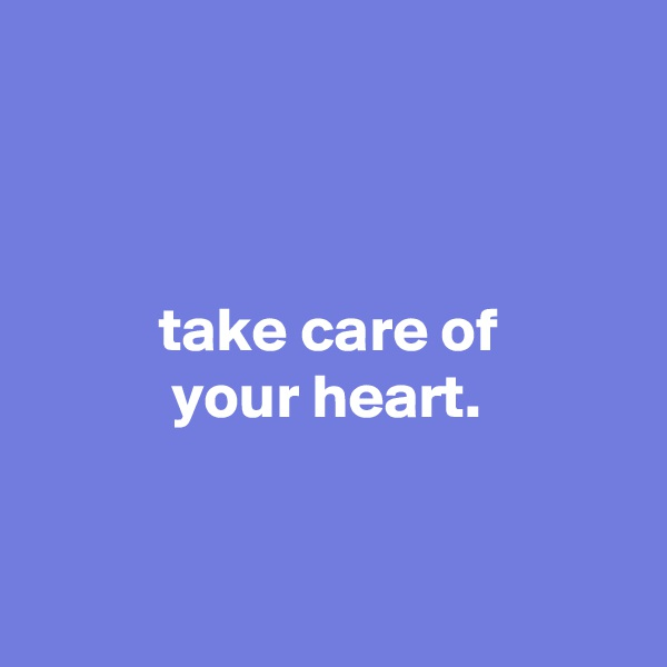 take care of            your heart.