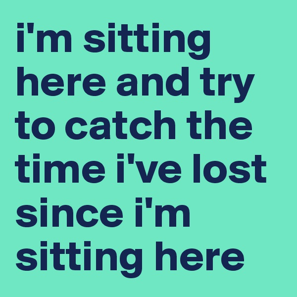 i'm sitting here and try to catch the time i've lost since i'm sitting here