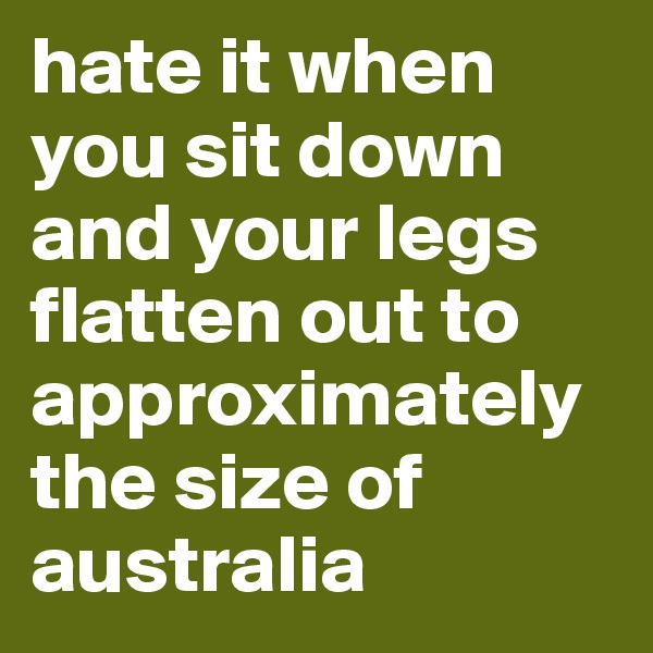 hate it when you sit down and your legs flatten out to approximately the size of australia