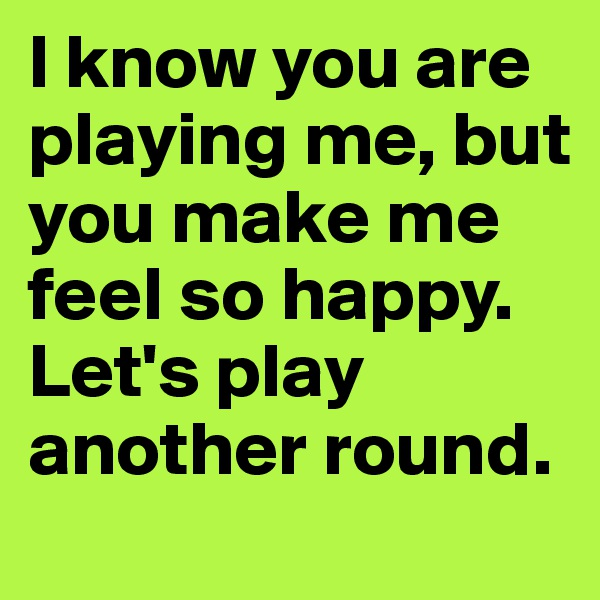 I know you are playing me, but you make me feel so happy. Let's play another round.