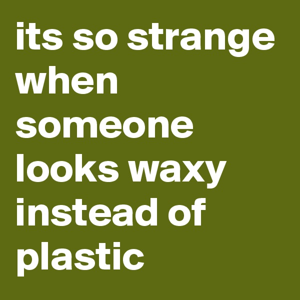 its so strange when someone looks waxy instead of plastic