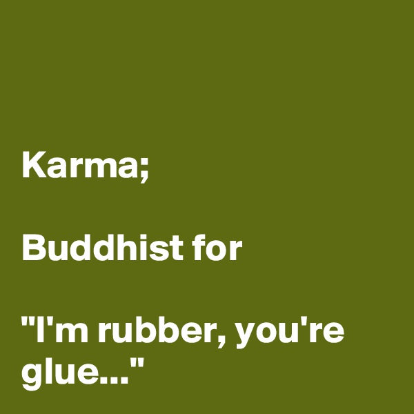 "Karma;   Buddhist for   ""I'm rubber, you're glue..."""