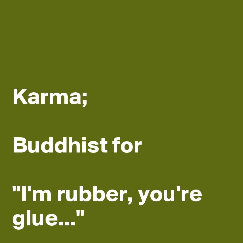 "Karma;   Buddhist for   ""I'm rubber, you're glue..."""