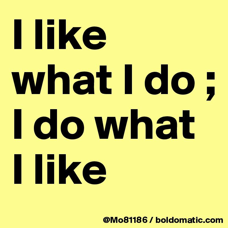 I like what I do ; I do what I like