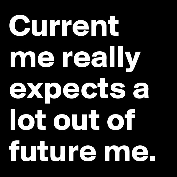 Current me really expects a lot out of future me.