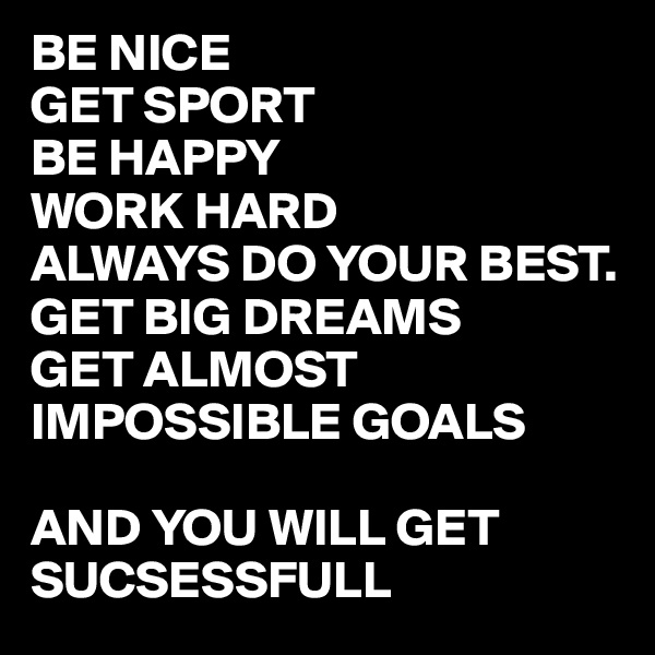 BE NICE  GET SPORT BE HAPPY WORK HARD  ALWAYS DO YOUR BEST. GET BIG DREAMS GET ALMOST IMPOSSIBLE GOALS   AND YOU WILL GET SUCSESSFULL
