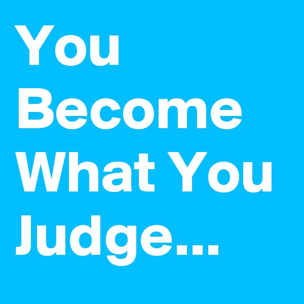 You Become What You Judge...