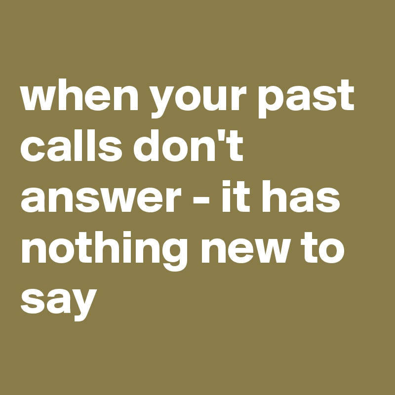 when your past calls don't answer - it has nothing new to say