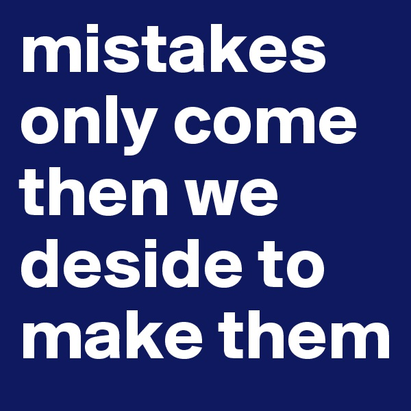 mistakes only come then we deside to make them