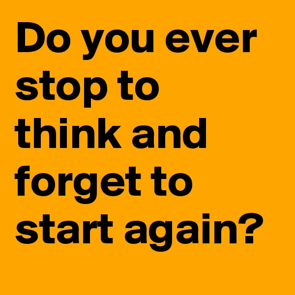 Do you ever stop to think and forget to start again?
